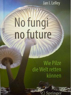 Jan Lelley: No fungi no future – wie Pilze die Welt retten können. Springer Verlag, Heidelberg, Taschenbuch, ISBN 978-3-662-56506-3, 266 Seiten,  Preis: Euro 24,99. Zu beziehen durch den Buchhandel oder direkt von der GAMU (https://gamu.de/produkt-kategorie/fachliteratur/).